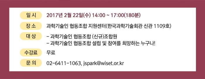 일시:2017년 2월 22일(수) 14:00 ~ 17:00(180분) 장소:과학기술인 협동조합 지원센터(한국과학기술회관 신관 1109호)